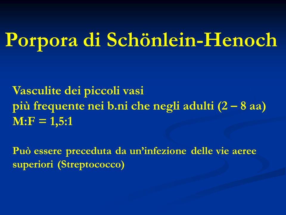 Porpora di Schönlein-Henoch Vasculite dei piccoli vasi più frequente nei b.ni che negli adulti (2 – 8 aa) M:F = 1,5:1 Può essere preceduta da uninfezione delle vie aeree superiori (Streptococco)