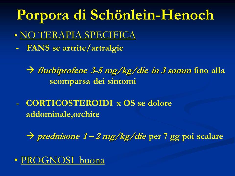 Porpora di Schönlein-Henoch NO TERAPIA SPECIFICA - FANS se artrite/artralgie flurbiprofene 3-5 mg/kg/diein 3 somm flurbiprofene 3-5 mg/kg/die in 3 somm fino alla scomparsa dei sintomi - CORTICOSTEROIDI x OS se dolore addominale,orchite prednisone 1 – 2 mg/kg/die prednisone 1 – 2 mg/kg/die per 7 gg poi scalare PROGNOSI buona