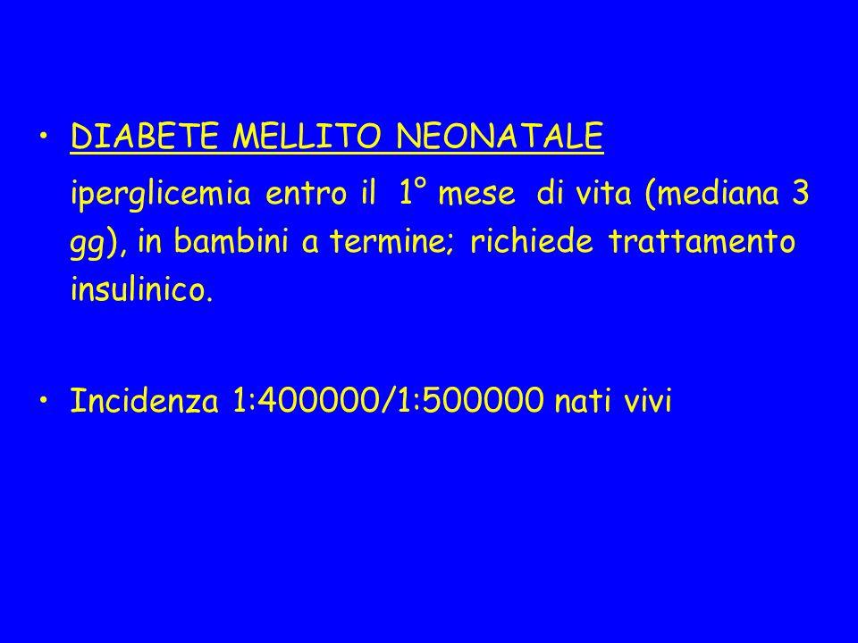 DIABETE MELLITO NEONATALE iperglicemia entro il 1° mese di vita (mediana 3 gg), in bambini a termine; richiede trattamento insulinico. Incidenza 1:400