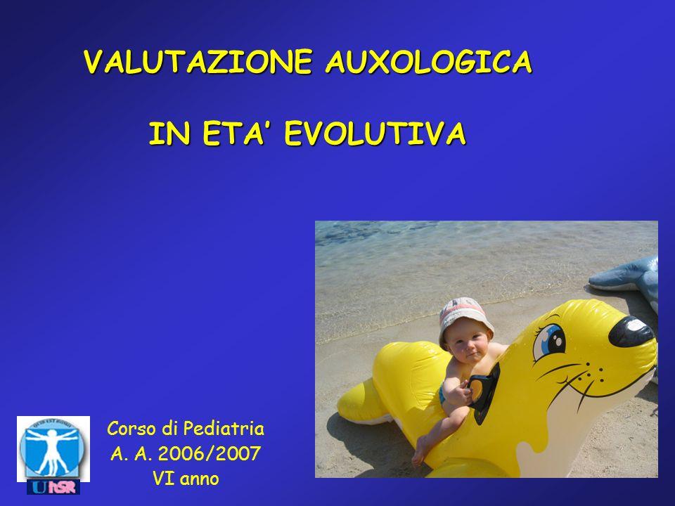 VALUTAZIONE AUXOLOGICA IN ETA EVOLUTIVA Corso di Pediatria A. A. 2006/2007 VI anno