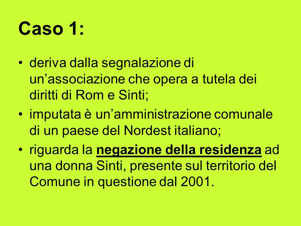 Caso 1: deriva dalla segnalazione di unassociazione che opera a tutela dei diritti di Rom e Sinti; imputata è unamministrazione comunale di un paese del Nordest italiano; riguarda la negazione della residenza ad una donna Sinti, presente sul territorio del Comune in questione dal 2001.