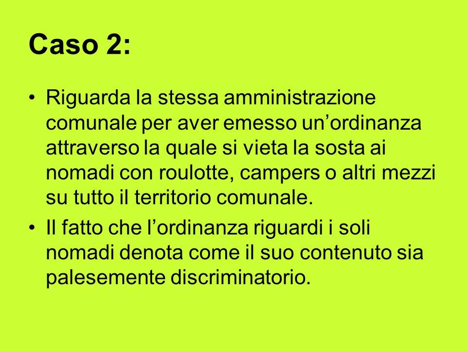 Caso 2: Riguarda la stessa amministrazione comunale per aver emesso unordinanza attraverso la quale si vieta la sosta ai nomadi con roulotte, campers o altri mezzi su tutto il territorio comunale.