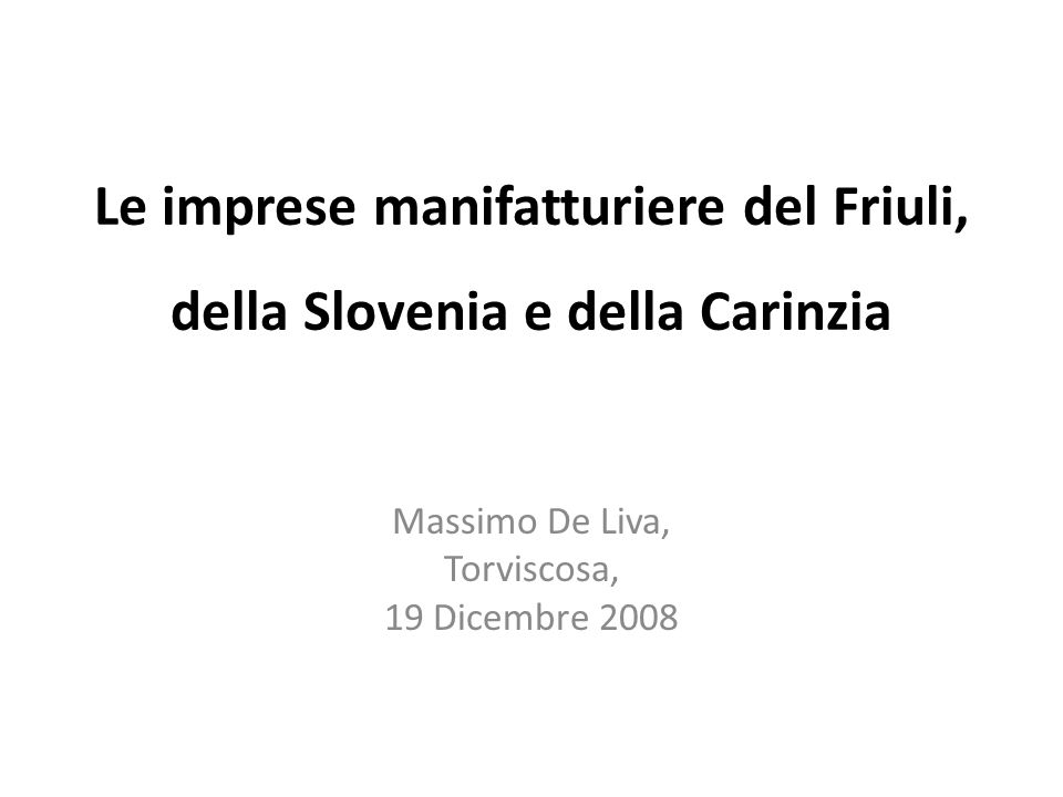 Le imprese manifatturiere del Friuli, della Slovenia e della Carinzia Massimo De Liva, Torviscosa, 19 Dicembre 2008