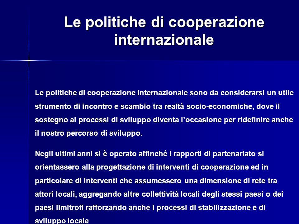 Le politiche di cooperazione internazionale Le politiche di cooperazione internazionale sono da considerarsi un utile strumento di incontro e scambio tra realtà socio-economiche, dove il sostegno ai processi di sviluppo diventa loccasione per ridefinire anche il nostro percorso di sviluppo.