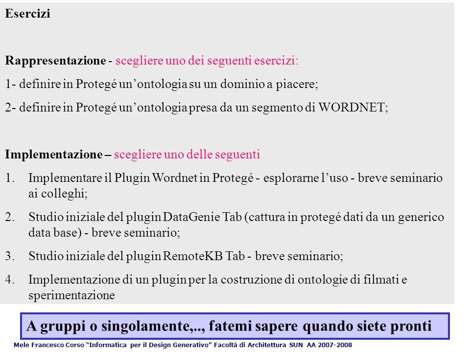Esercizi Rappresentazione - scegliere uno dei seguenti esercizi: 1- definire in Protegé unontologia su un dominio a piacere; 2- definire in Protegé unontologia presa da un segmento di WORDNET; Implementazione – scegliere uno delle seguenti 1.Implementare il Plugin Wordnet in Protegé - esplorarne luso - breve seminario ai colleghi; 2.Studio iniziale del plugin DataGenie Tab (cattura in protegé dati da un generico data base) - breve seminario; 3.Studio iniziale del plugin RemoteKB Tab - breve seminario; 4.Implementazione di un plugin per la costruzione di ontologie di filmati e sperimentazione A gruppi o singolamente,.., fatemi sapere quando siete pronti