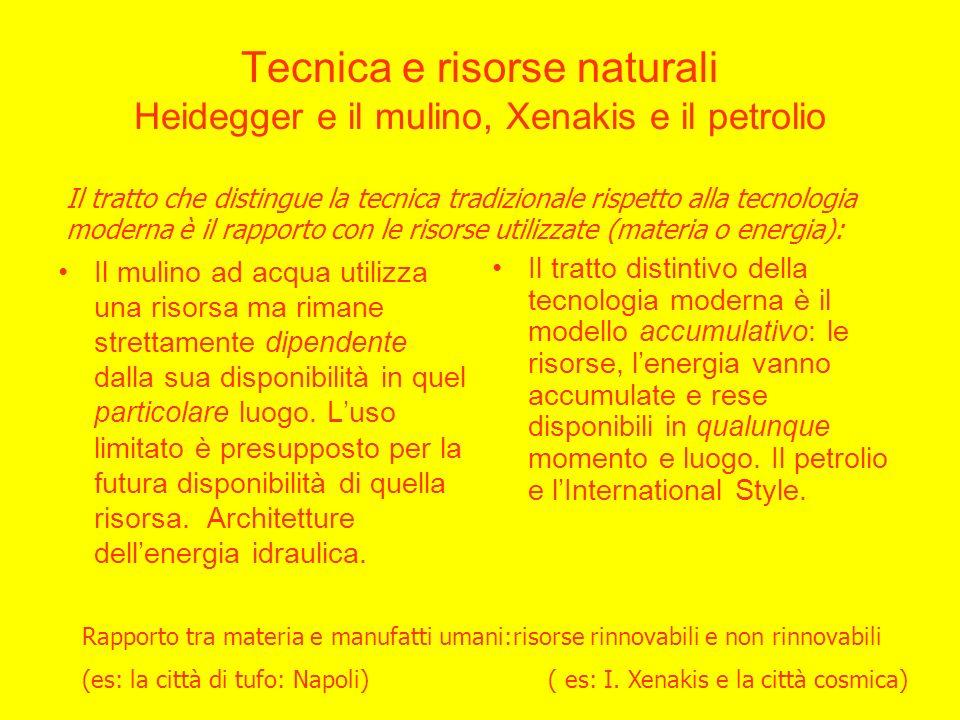 Tecnica e risorse naturali Heidegger e il mulino, Xenakis e il petrolio Il mulino ad acqua utilizza una risorsa ma rimane strettamente dipendente dalla sua disponibilità in quel particolare luogo.