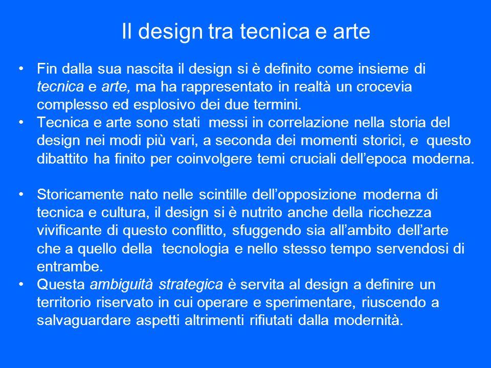 Il design tra tecnica e arte Fin dalla sua nascita il design si è definito come insieme di tecnica e arte, ma ha rappresentato in realtà un crocevia complesso ed esplosivo dei due termini.