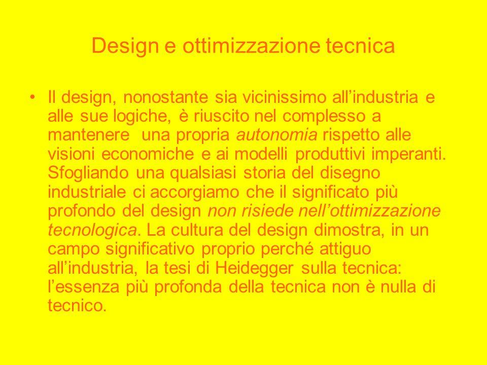 Design e ottimizzazione tecnica Il design, nonostante sia vicinissimo allindustria e alle sue logiche, è riuscito nel complesso a mantenere una propria autonomia rispetto alle visioni economiche e ai modelli produttivi imperanti.