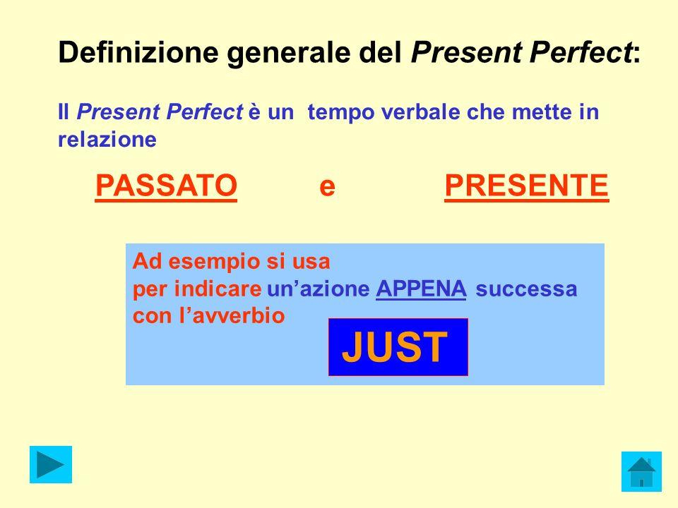 e PRESENTE Definizione generale del Present Perfect: Il Present Perfect è un tempo verbale che mette in relazione PASSATO Ad esempio si usa per indicare unazione APPENA successa con lavverbio JUST