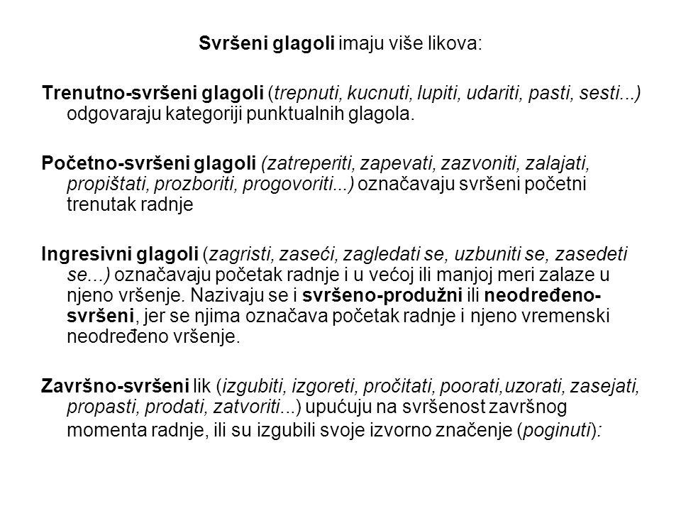 Svršeni glagoli imaju više likova: Trenutno-svršeni glagoli (trepnuti, kucnuti, lupiti, udariti, pasti, sesti...) odgovaraju kategoriji punktualnih gl