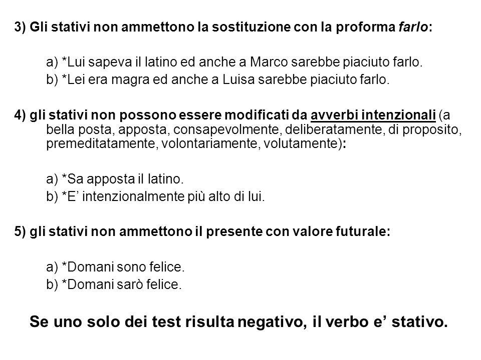 3) Gli stativi non ammettono la sostituzione con la proforma farlo: a) *Lui sapeva il latino ed anche a Marco sarebbe piaciuto farlo. b) *Lei era magr