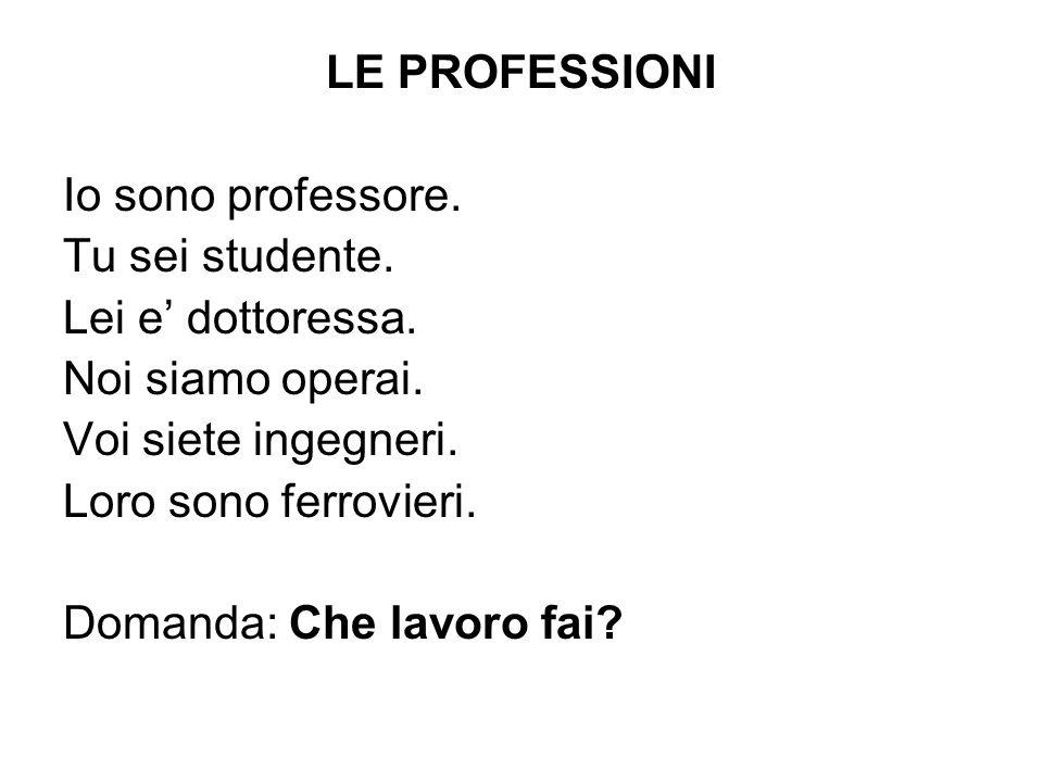 LE PROFESSIONI Io sono professore. Tu sei studente. Lei e dottoressa. Noi siamo operai. Voi siete ingegneri. Loro sono ferrovieri. Domanda: Che lavoro