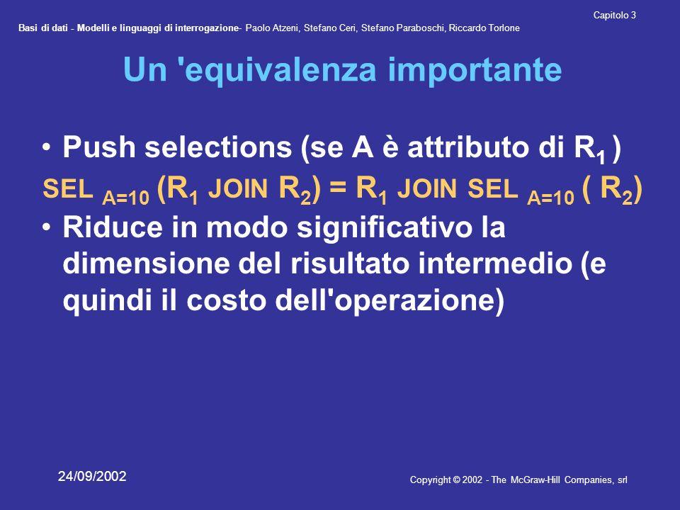Basi di dati - Modelli e linguaggi di interrogazione- Paolo Atzeni, Stefano Ceri, Stefano Paraboschi, Riccardo Torlone Copyright © 2002 - The McGraw-Hill Companies, srl Capitolo 3 24/09/2002 Un equivalenza importante Push selections (se A è attributo di R 1 ) SEL A=10 (R 1 JOIN R 2 ) = R 1 JOIN SEL A=10 ( R 2 ) Riduce in modo significativo la dimensione del risultato intermedio (e quindi il costo dell operazione)