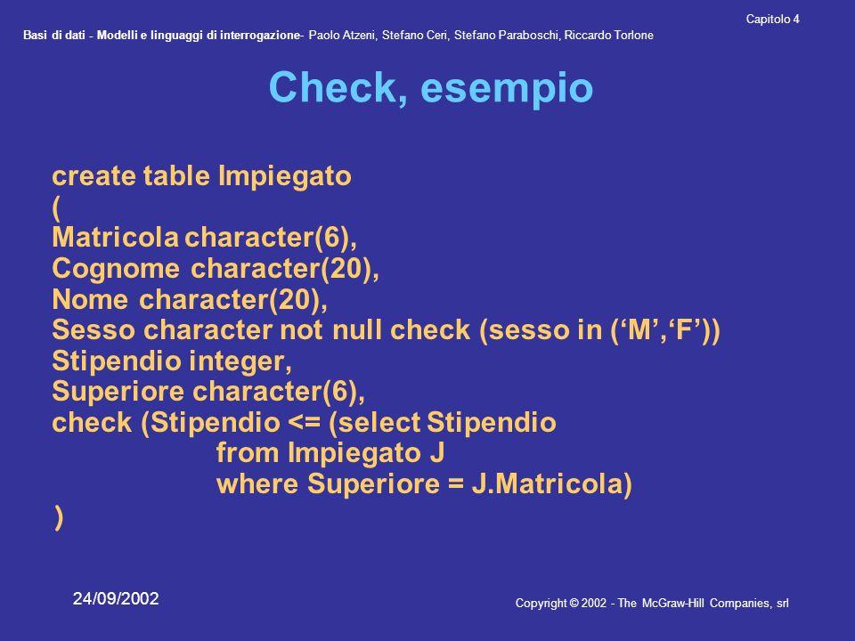 Basi di dati - Modelli e linguaggi di interrogazione- Paolo Atzeni, Stefano Ceri, Stefano Paraboschi, Riccardo Torlone Copyright © 2002 - The McGraw-Hill Companies, srl Capitolo 4 24/09/2002 Check, esempio create table Impiegato ( Matricola character(6), Cognome character(20), Nome character(20), Sesso character not null check (sesso in (M,F)) Stipendio integer, Superiore character(6), check (Stipendio <= (select Stipendio from Impiegato J where Superiore = J.Matricola) )
