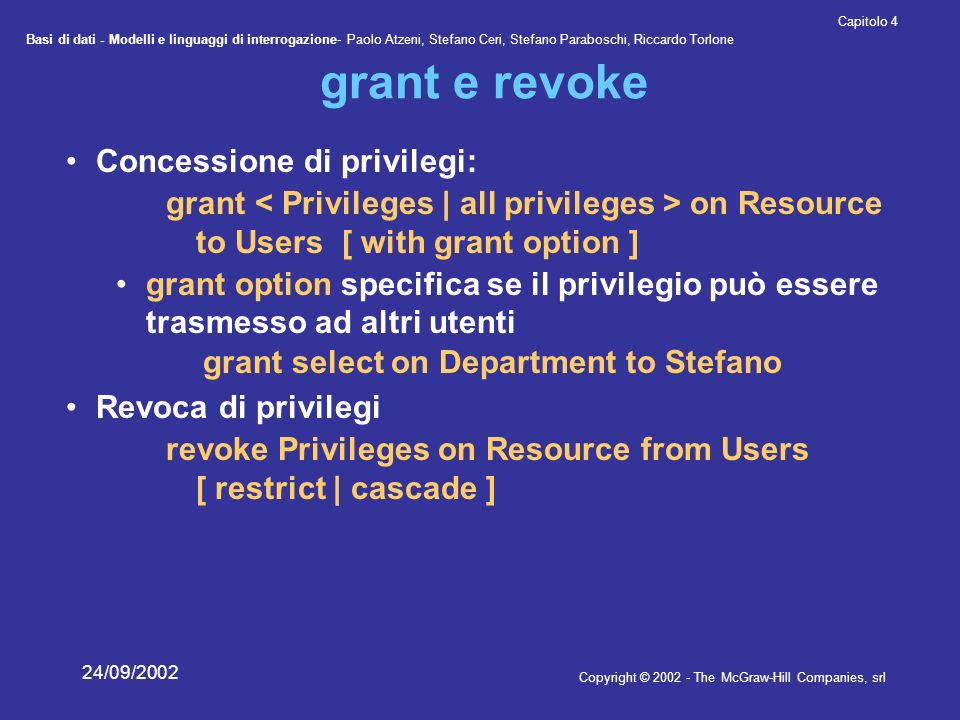 Basi di dati - Modelli e linguaggi di interrogazione- Paolo Atzeni, Stefano Ceri, Stefano Paraboschi, Riccardo Torlone Copyright © 2002 - The McGraw-Hill Companies, srl Capitolo 4 24/09/2002 grant e revoke Concessione di privilegi: grant on Resource to Users [ with grant option ] grant option specifica se il privilegio può essere trasmesso ad altri utenti grant select on Department to Stefano Revoca di privilegi revoke Privileges on Resource from Users [ restrict | cascade ]