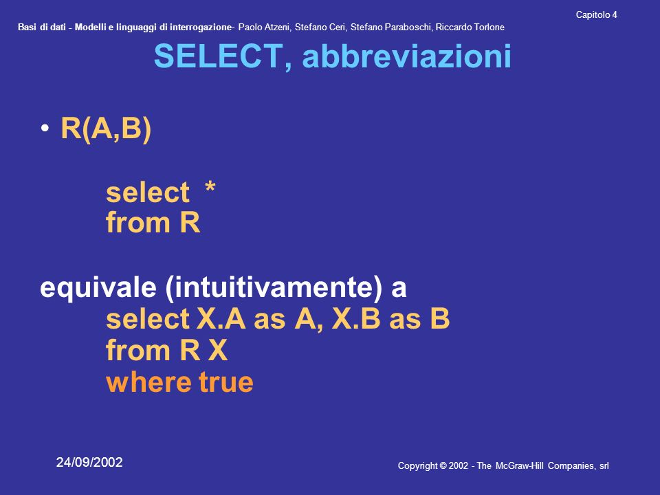 Basi di dati - Modelli e linguaggi di interrogazione- Paolo Atzeni, Stefano Ceri, Stefano Paraboschi, Riccardo Torlone Copyright © 2002 - The McGraw-Hill Companies, srl Capitolo 4 24/09/2002 SELECT, abbreviazioni R(A,B) select * from R equivale (intuitivamente) a select X.A as A, X.B as B from R X where true