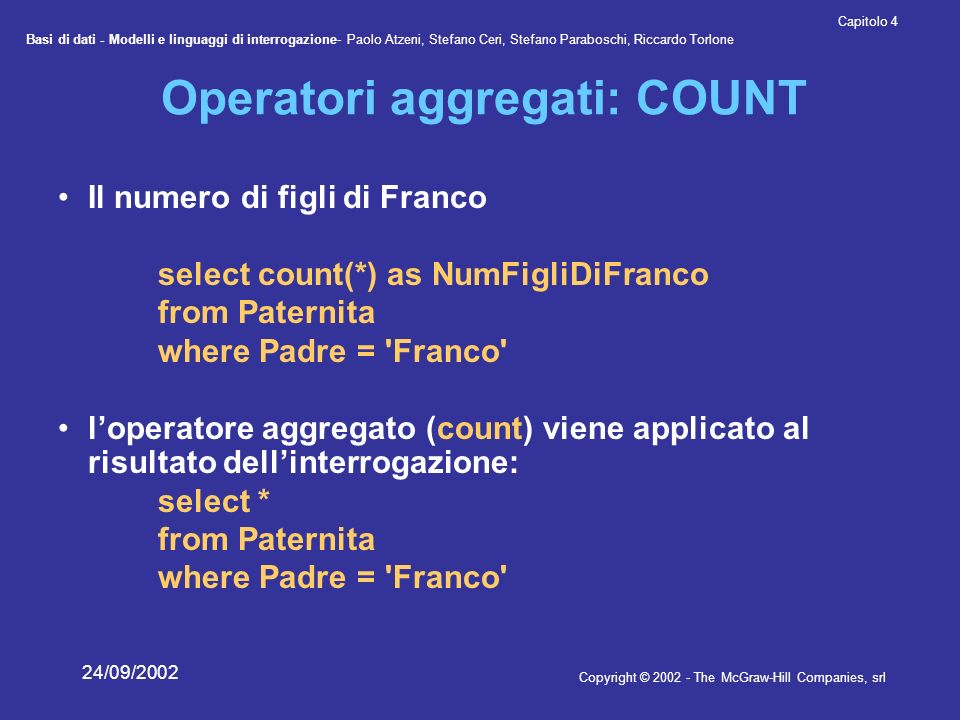 Basi di dati - Modelli e linguaggi di interrogazione- Paolo Atzeni, Stefano Ceri, Stefano Paraboschi, Riccardo Torlone Copyright © 2002 - The McGraw-Hill Companies, srl Capitolo 4 24/09/2002 Operatori aggregati: COUNT Il numero di figli di Franco select count(*) as NumFigliDiFranco from Paternita where Padre = Franco loperatore aggregato (count) viene applicato al risultato dellinterrogazione: select * from Paternita where Padre = Franco