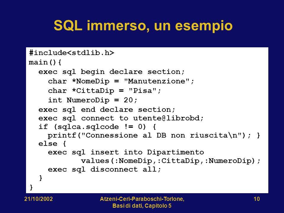 21/10/2002Atzeni-Ceri-Paraboschi-Torlone, Basi di dati, Capitolo 5 10 SQL immerso, un esempio #include main(){ exec sql begin declare section; char *NomeDip = Manutenzione ; char *CittaDip = Pisa ; int NumeroDip = 20; exec sql end declare section; exec sql connect to utente@librobd; if (sqlca.sqlcode != 0) { printf( Connessione al DB non riuscita\n ); } else { exec sql insert into Dipartimento values(:NomeDip,:CittaDip,:NumeroDip); exec sql disconnect all; } }
