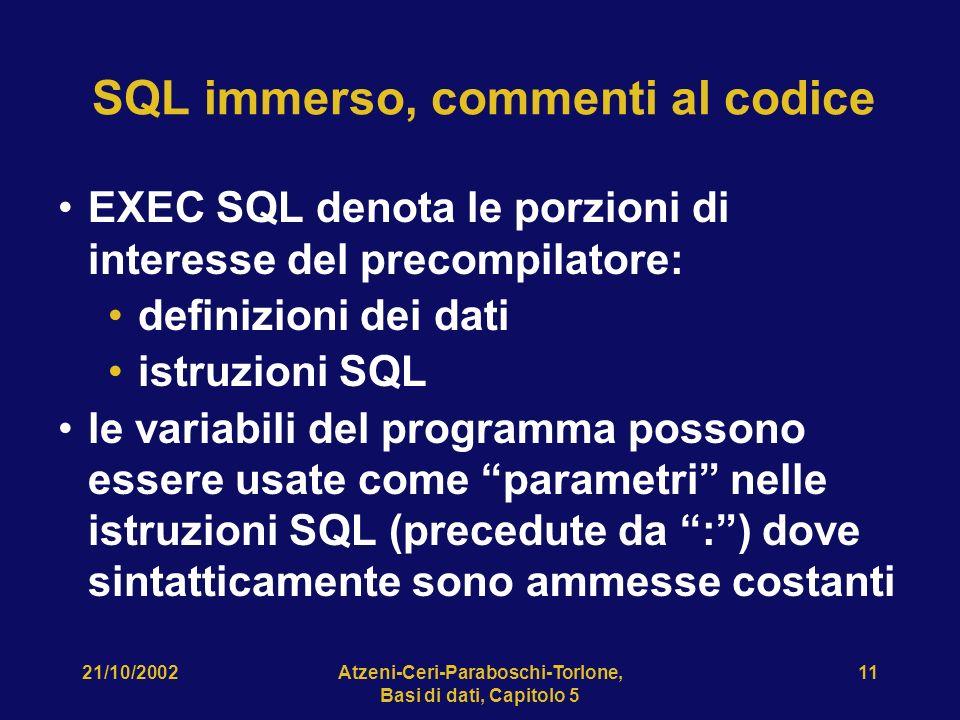 21/10/2002Atzeni-Ceri-Paraboschi-Torlone, Basi di dati, Capitolo 5 11 SQL immerso, commenti al codice EXEC SQL denota le porzioni di interesse del precompilatore: definizioni dei dati istruzioni SQL le variabili del programma possono essere usate come parametri nelle istruzioni SQL (precedute da :) dove sintatticamente sono ammesse costanti