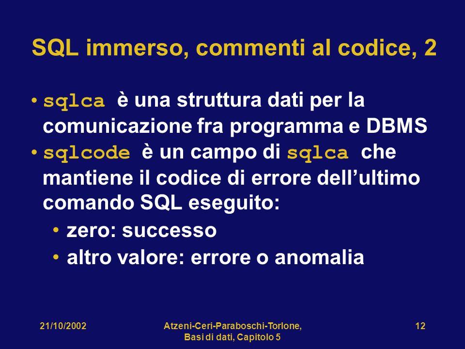 21/10/2002Atzeni-Ceri-Paraboschi-Torlone, Basi di dati, Capitolo 5 12 SQL immerso, commenti al codice, 2 sqlca è una struttura dati per la comunicazione fra programma e DBMS sqlcode è un campo di sqlca che mantiene il codice di errore dellultimo comando SQL eseguito: zero: successo altro valore: errore o anomalia