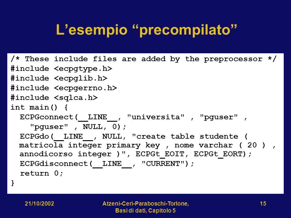 21/10/2002Atzeni-Ceri-Paraboschi-Torlone, Basi di dati, Capitolo 5 15 Lesempio precompilato /* These include files are added by the preprocessor */ #include int main() { ECPGconnect(__LINE__, universita , pguser , pguser , NULL, 0); ECPGdo(__LINE__, NULL, create table studente ( matricola integer primary key, nome varchar ( 20 ), annodicorso integer ) , ECPGt_EOIT, ECPGt_EORT); ECPGdisconnect(__LINE__, CURRENT ); return 0; }