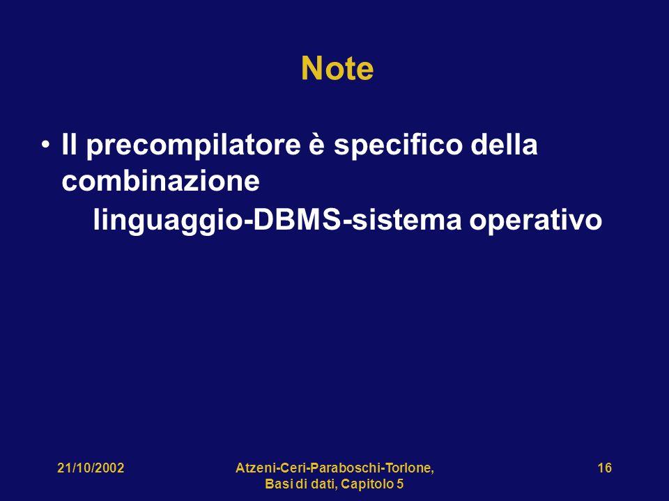 21/10/2002Atzeni-Ceri-Paraboschi-Torlone, Basi di dati, Capitolo 5 16 Note Il precompilatore è specifico della combinazione linguaggio-DBMS-sistema operativo