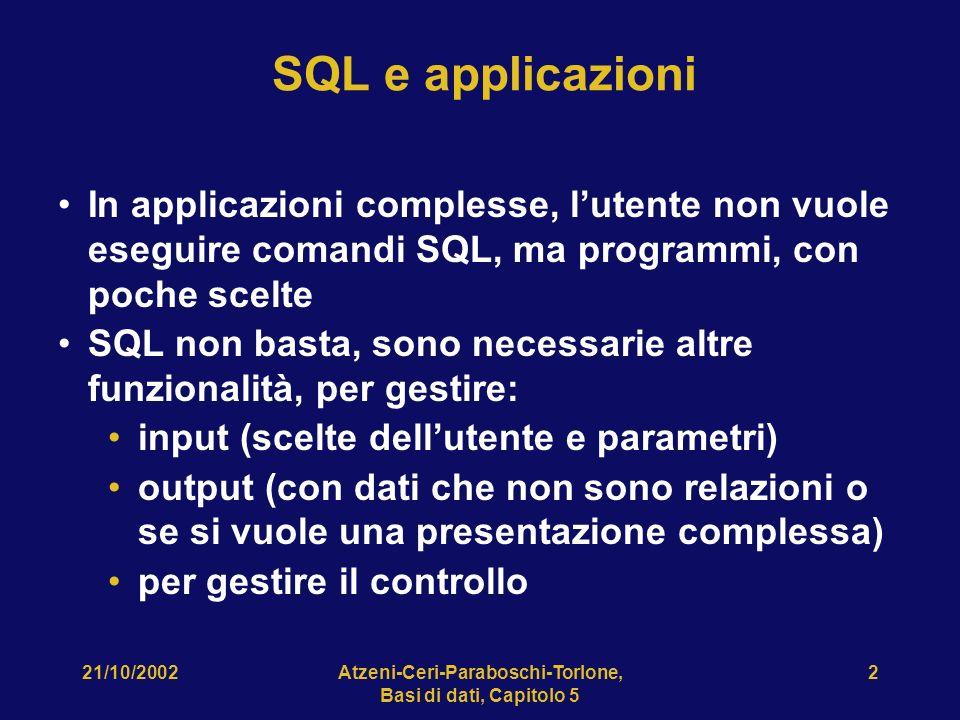 Atzeni-Ceri-Paraboschi-Torlone, Basi di dati, Capitolo 5 2 SQL e applicazioni In applicazioni complesse, lutente non vuole eseguire comandi SQL, ma programmi, con poche scelte SQL non basta, sono necessarie altre funzionalità, per gestire: input (scelte dellutente e parametri) output (con dati che non sono relazioni o se si vuole una presentazione complessa) per gestire il controllo