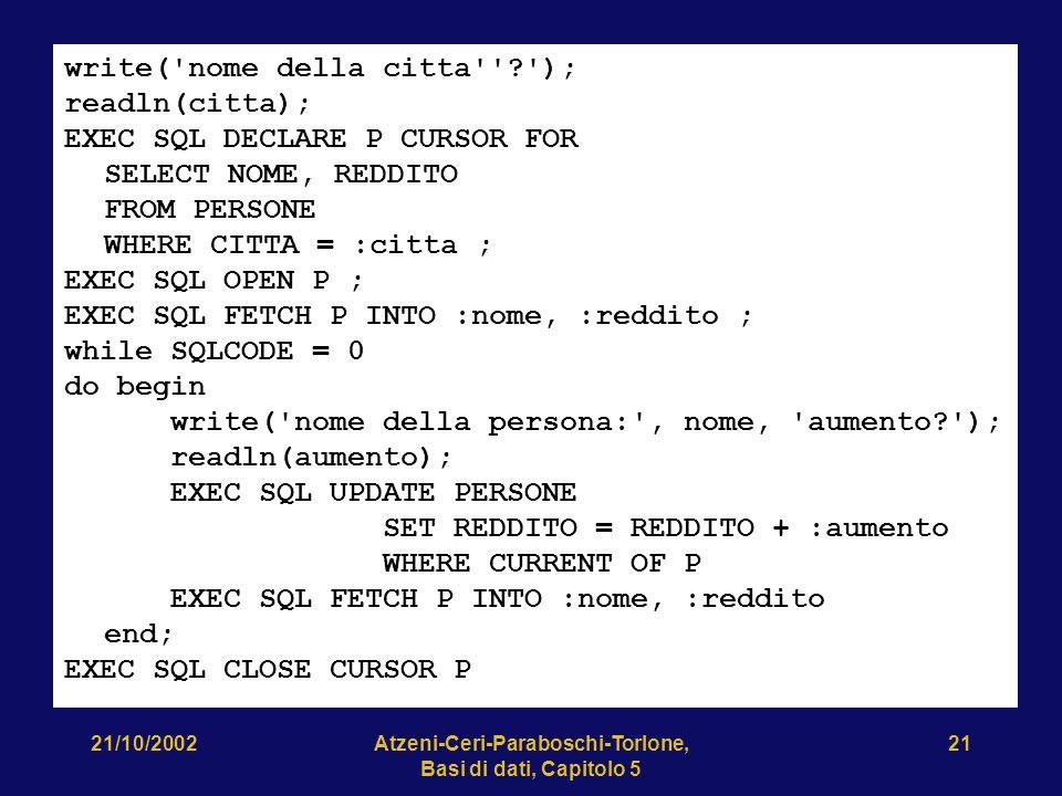 21/10/2002Atzeni-Ceri-Paraboschi-Torlone, Basi di dati, Capitolo 5 21 write( nome della citta ? ); readln(citta); EXEC SQL DECLARE P CURSOR FOR SELECT NOME, REDDITO FROM PERSONE WHERE CITTA = :citta ; EXEC SQL OPEN P ; EXEC SQL FETCH P INTO :nome, :reddito ; while SQLCODE = 0 do begin write( nome della persona: , nome, aumento? ); readln(aumento); EXEC SQL UPDATE PERSONE SET REDDITO = REDDITO + :aumento WHERE CURRENT OF P EXEC SQL FETCH P INTO :nome, :reddito end; EXEC SQL CLOSE CURSOR P