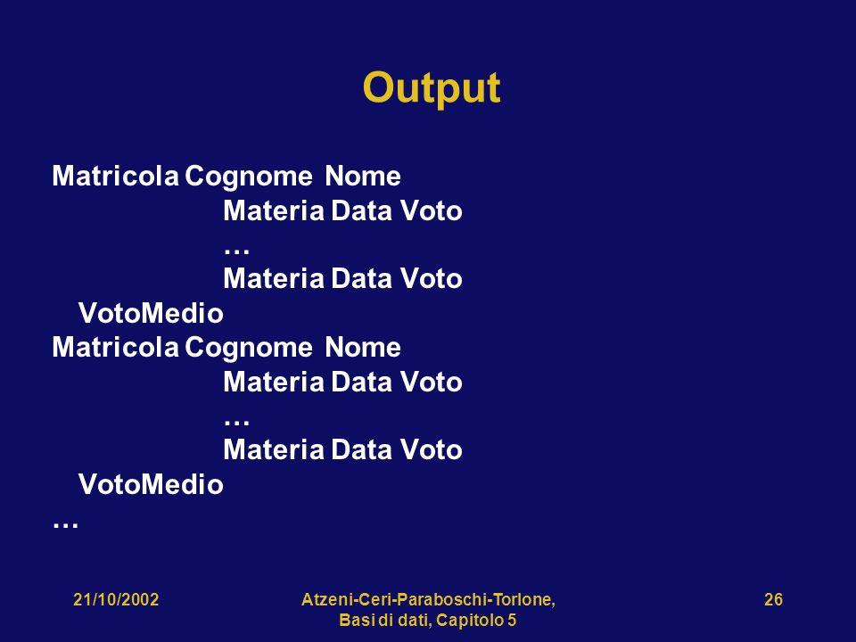 21/10/2002Atzeni-Ceri-Paraboschi-Torlone, Basi di dati, Capitolo 5 26 Output Matricola Cognome Nome Materia Data Voto … VotoMedio Matricola Cognome Nome Materia Data Voto … VotoMedio …