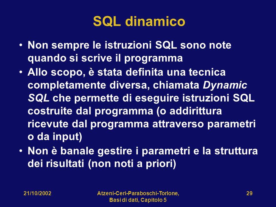21/10/2002Atzeni-Ceri-Paraboschi-Torlone, Basi di dati, Capitolo 5 29 SQL dinamico Non sempre le istruzioni SQL sono note quando si scrive il programma Allo scopo, è stata definita una tecnica completamente diversa, chiamata Dynamic SQL che permette di eseguire istruzioni SQL costruite dal programma (o addirittura ricevute dal programma attraverso parametri o da input) Non è banale gestire i parametri e la struttura dei risultati (non noti a priori)