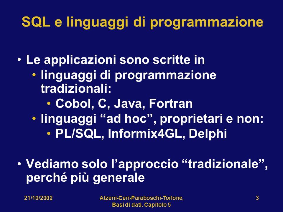 21/10/2002Atzeni-Ceri-Paraboschi-Torlone, Basi di dati, Capitolo 5 3 SQL e linguaggi di programmazione Le applicazioni sono scritte in linguaggi di programmazione tradizionali: Cobol, C, Java, Fortran linguaggi ad hoc, proprietari e non: PL/SQL, Informix4GL, Delphi Vediamo solo lapproccio tradizionale, perché più generale