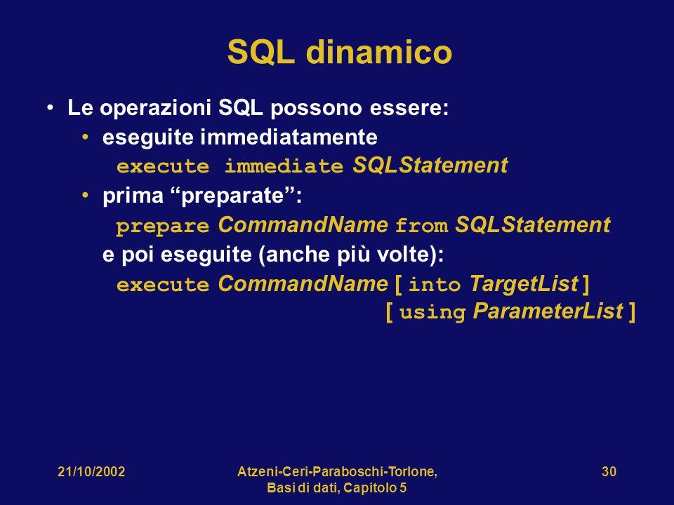 21/10/2002Atzeni-Ceri-Paraboschi-Torlone, Basi di dati, Capitolo 5 30 SQL dinamico Le operazioni SQL possono essere: eseguite immediatamente execute immediate SQLStatement prima preparate: prepare CommandName from SQLStatement e poi eseguite (anche più volte): execute CommandName [ into TargetList ] [ using ParameterList ]
