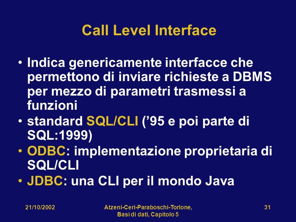 21/10/2002Atzeni-Ceri-Paraboschi-Torlone, Basi di dati, Capitolo 5 31 Call Level Interface Indica genericamente interfacce che permettono di inviare richieste a DBMS per mezzo di parametri trasmessi a funzioni standard SQL/CLI (95 e poi parte di SQL:1999) ODBC: implementazione proprietaria di SQL/CLI JDBC: una CLI per il mondo Java