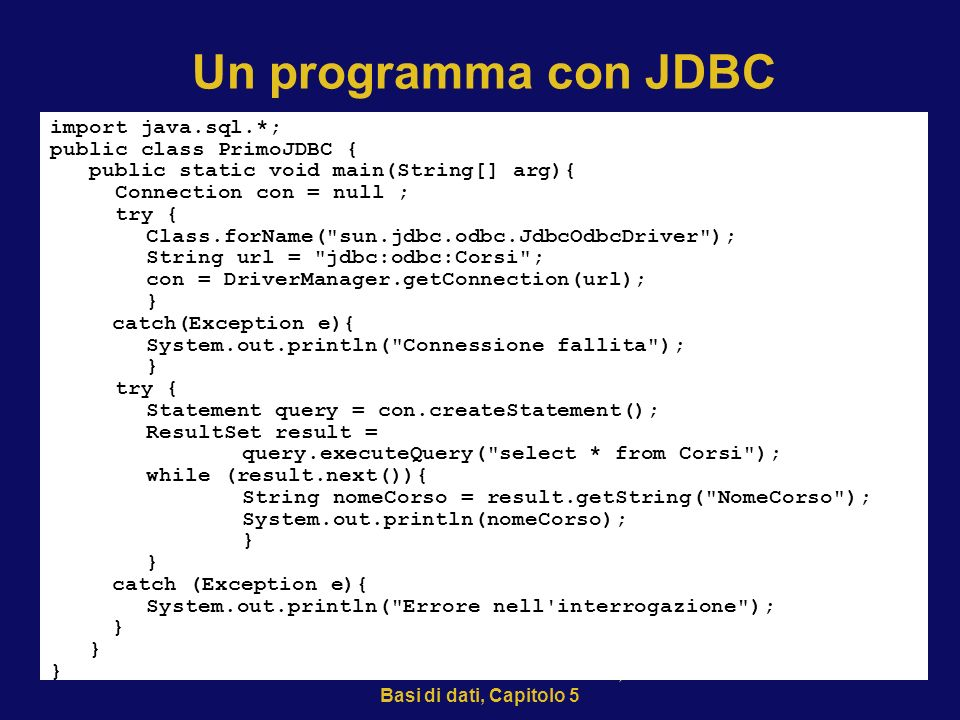 21/10/2002Atzeni-Ceri-Paraboschi-Torlone, Basi di dati, Capitolo 5 36 Un programma con JDBC import java.sql.*; public class PrimoJDBC { public static void main(String[] arg){ Connection con = null ; try { Class.forName( sun.jdbc.odbc.JdbcOdbcDriver ); String url = jdbc:odbc:Corsi ; con = DriverManager.getConnection(url); } catch(Exception e){ System.out.println( Connessione fallita ); } try { Statement query = con.createStatement(); ResultSet result = query.executeQuery( select * from Corsi ); while (result.next()){ String nomeCorso = result.getString( NomeCorso ); System.out.println(nomeCorso); } catch (Exception e){ System.out.println( Errore nell interrogazione ); }