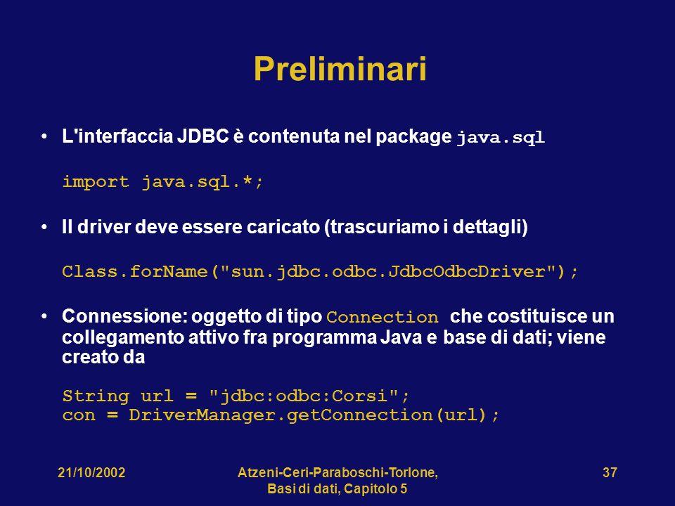 21/10/2002Atzeni-Ceri-Paraboschi-Torlone, Basi di dati, Capitolo 5 37 Preliminari L interfaccia JDBC è contenuta nel package java.sql import java.sql.*; Il driver deve essere caricato (trascuriamo i dettagli) Class.forName( sun.jdbc.odbc.JdbcOdbcDriver ); Connessione: oggetto di tipo Connection che costituisce un collegamento attivo fra programma Java e base di dati; viene creato da String url = jdbc:odbc:Corsi ; con = DriverManager.getConnection(url);