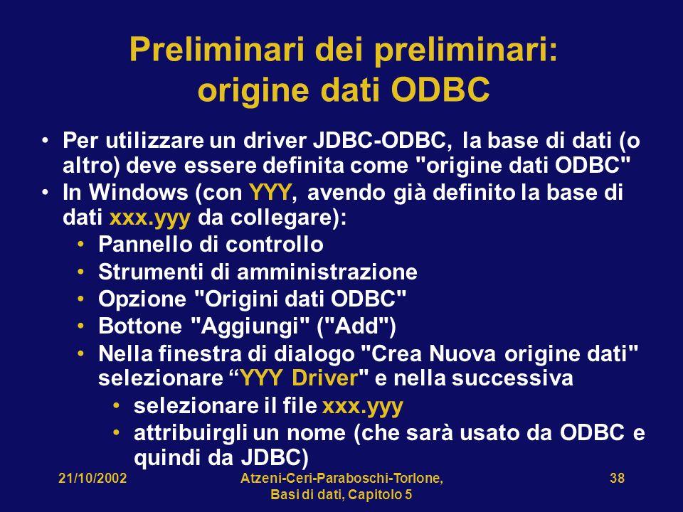 21/10/2002Atzeni-Ceri-Paraboschi-Torlone, Basi di dati, Capitolo 5 38 Preliminari dei preliminari: origine dati ODBC Per utilizzare un driver JDBC-ODBC, la base di dati (o altro) deve essere definita come origine dati ODBC In Windows (con YYY, avendo già definito la base di dati xxx.yyy da collegare): Pannello di controllo Strumenti di amministrazione Opzione Origini dati ODBC Bottone Aggiungi ( Add ) Nella finestra di dialogo Crea Nuova origine dati selezionare YYY Driver e nella successiva selezionare il file xxx.yyy attribuirgli un nome (che sarà usato da ODBC e quindi da JDBC)