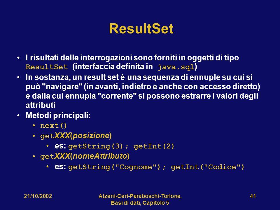 21/10/2002Atzeni-Ceri-Paraboschi-Torlone, Basi di dati, Capitolo 5 41 ResultSet I risultati delle interrogazioni sono forniti in oggetti di tipo ResultSet (interfaccia definita in java.sql ) In sostanza, un result set è una sequenza di ennuple su cui si può navigare (in avanti, indietro e anche con accesso diretto) e dalla cui ennupla corrente si possono estrarre i valori degli attributi Metodi principali: next() get XXX(posizione) es: getString(3); getInt(2) get XXX(nomeAttributo) es: getString( Cognome ); getInt( Codice )