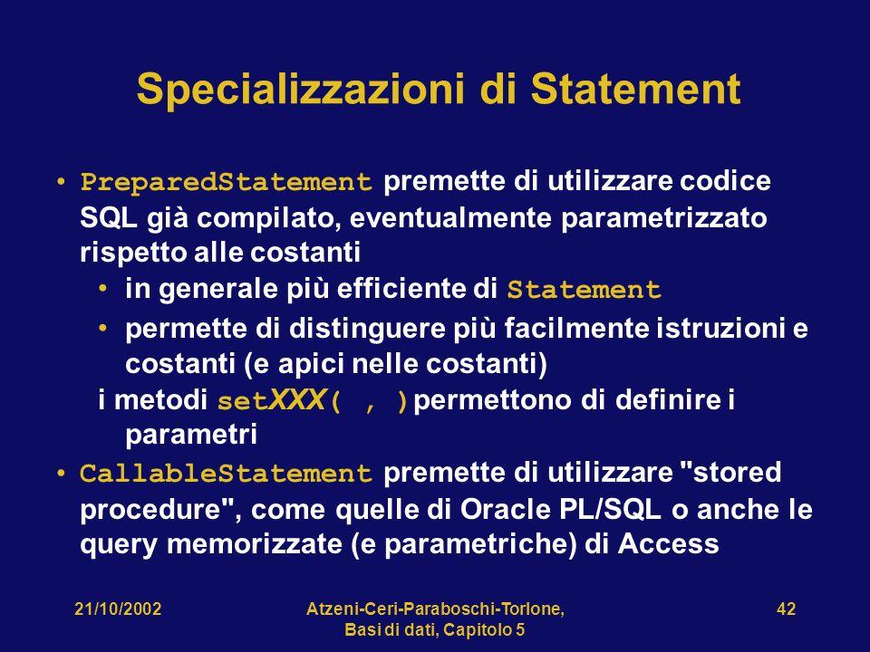 21/10/2002Atzeni-Ceri-Paraboschi-Torlone, Basi di dati, Capitolo 5 42 Specializzazioni di Statement PreparedStatement premette di utilizzare codice SQL già compilato, eventualmente parametrizzato rispetto alle costanti in generale più efficiente di Statement permette di distinguere più facilmente istruzioni e costanti (e apici nelle costanti) i metodi set XXX (, ) permettono di definire i parametri CallableStatement premette di utilizzare stored procedure , come quelle di Oracle PL/SQL o anche le query memorizzate (e parametriche) di Access