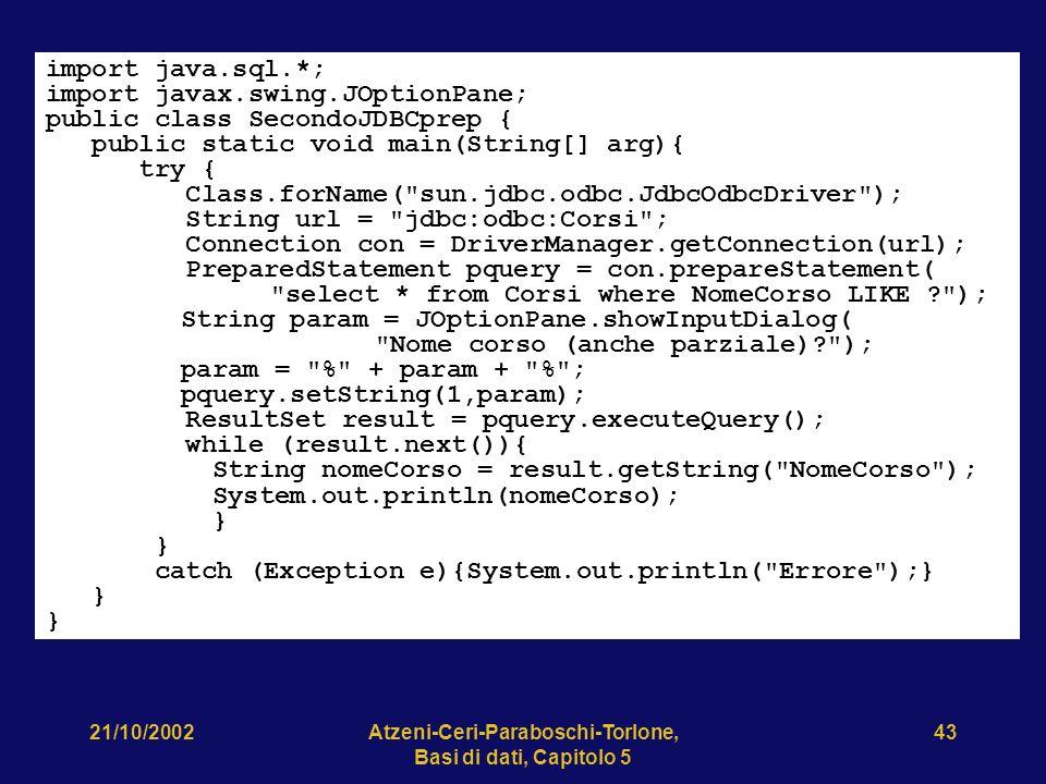 21/10/2002Atzeni-Ceri-Paraboschi-Torlone, Basi di dati, Capitolo 5 43 import java.sql.*; import javax.swing.JOptionPane; public class SecondoJDBCprep { public static void main(String[] arg){ try { Class.forName( sun.jdbc.odbc.JdbcOdbcDriver ); String url = jdbc:odbc:Corsi ; Connection con = DriverManager.getConnection(url); PreparedStatement pquery = con.prepareStatement( select * from Corsi where NomeCorso LIKE ? ); String param = JOptionPane.showInputDialog( Nome corso (anche parziale)? ); param = % + param + % ; pquery.setString(1,param); ResultSet result = pquery.executeQuery(); while (result.next()){ String nomeCorso = result.getString( NomeCorso ); System.out.println(nomeCorso); } catch (Exception e){System.out.println( Errore );} }