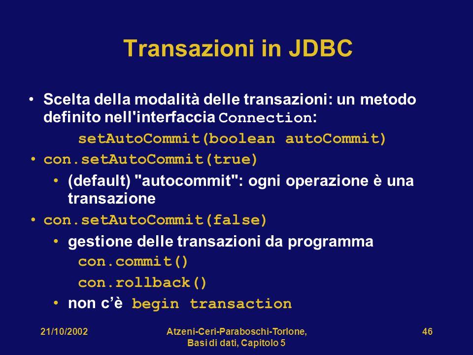 21/10/2002Atzeni-Ceri-Paraboschi-Torlone, Basi di dati, Capitolo 5 46 Transazioni in JDBC Scelta della modalità delle transazioni: un metodo definito nell interfaccia Connection : setAutoCommit(boolean autoCommit) con.setAutoCommit(true) (default) autocommit : ogni operazione è una transazione con.setAutoCommit(false) gestione delle transazioni da programma con.commit() con.rollback() non cè begin transaction