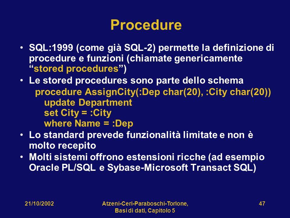 21/10/2002Atzeni-Ceri-Paraboschi-Torlone, Basi di dati, Capitolo 5 47 Procedure SQL:1999 (come già SQL-2) permette la definizione di procedure e funzioni (chiamate genericamentestored procedures) Le stored procedures sono parte dello schema procedure AssignCity(:Dep char(20), :City char(20)) update Department set City = :City where Name = :Dep Lo standard prevede funzionalità limitate e non è molto recepito Molti sistemi offrono estensioni ricche (ad esempio Oracle PL/SQL e Sybase-Microsoft Transact SQL)