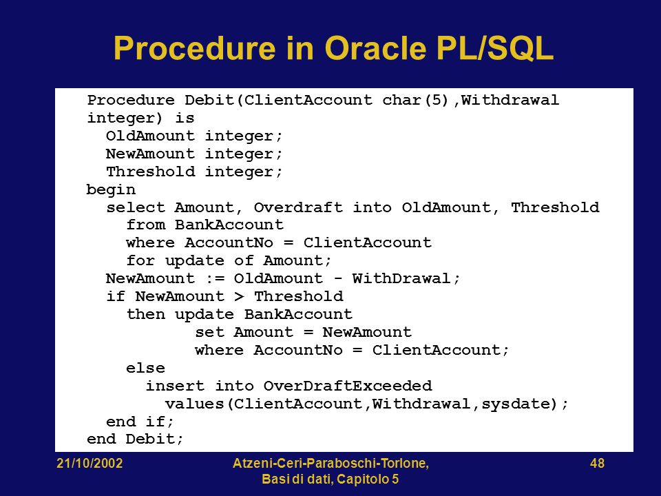 21/10/2002Atzeni-Ceri-Paraboschi-Torlone, Basi di dati, Capitolo 5 48 Procedure in Oracle PL/SQL Procedure Debit(ClientAccount char(5),Withdrawal integer) is OldAmount integer; NewAmount integer; Threshold integer; begin select Amount, Overdraft into OldAmount, Threshold from BankAccount where AccountNo = ClientAccount for update of Amount; NewAmount := OldAmount - WithDrawal; if NewAmount > Threshold then update BankAccount set Amount = NewAmount where AccountNo = ClientAccount; else insert into OverDraftExceeded values(ClientAccount,Withdrawal,sysdate); end if; end Debit;