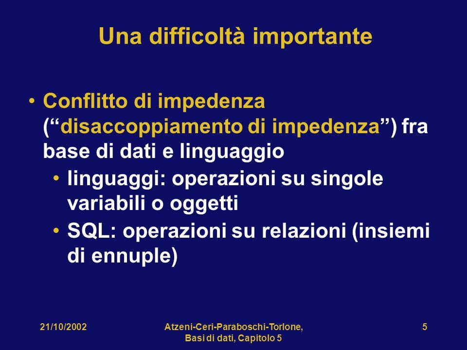 21/10/2002Atzeni-Ceri-Paraboschi-Torlone, Basi di dati, Capitolo 5 5 Una difficoltà importante Conflitto di impedenza (disaccoppiamento di impedenza) fra base di dati e linguaggio linguaggi: operazioni su singole variabili o oggetti SQL: operazioni su relazioni (insiemi di ennuple)