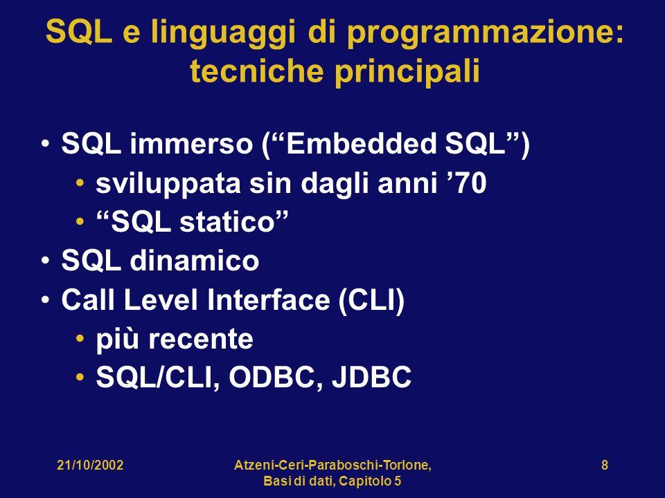 21/10/2002Atzeni-Ceri-Paraboschi-Torlone, Basi di dati, Capitolo 5 8 SQL e linguaggi di programmazione: tecniche principali SQL immerso (Embedded SQL) sviluppata sin dagli anni 70 SQL statico SQL dinamico Call Level Interface (CLI) più recente SQL/CLI, ODBC, JDBC