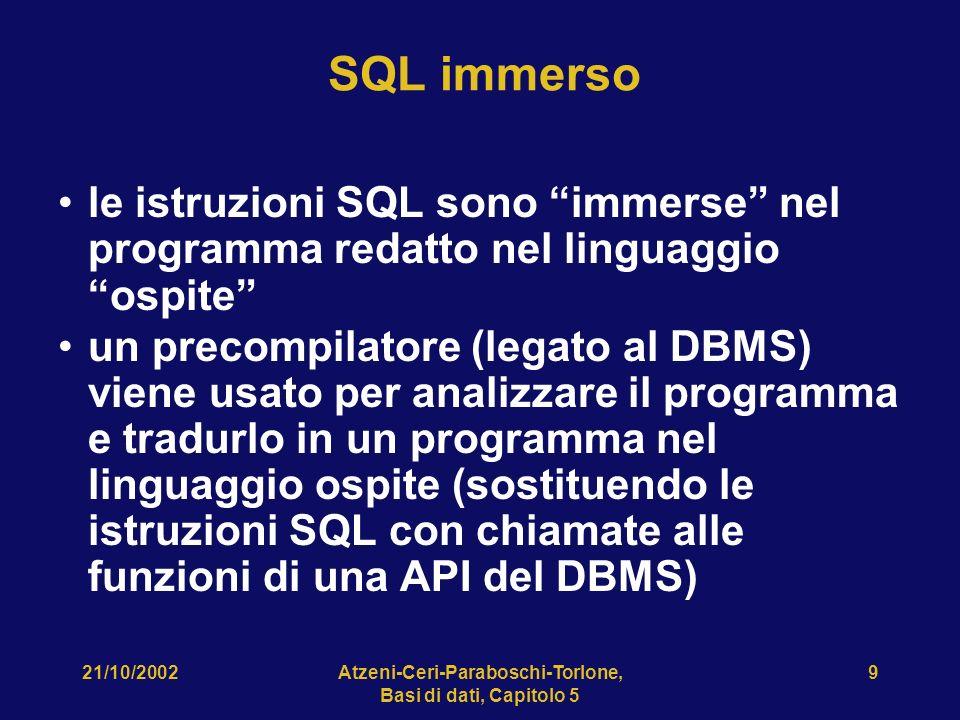 21/10/2002Atzeni-Ceri-Paraboschi-Torlone, Basi di dati, Capitolo 5 9 SQL immerso le istruzioni SQL sono immerse nel programma redatto nel linguaggio ospite un precompilatore (legato al DBMS) viene usato per analizzare il programma e tradurlo in un programma nel linguaggio ospite (sostituendo le istruzioni SQL con chiamate alle funzioni di una API del DBMS)
