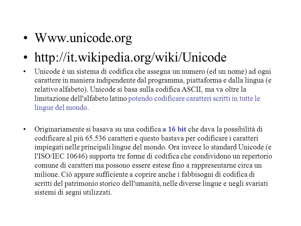 Www.unicode.org http://it.wikipedia.org/wiki/Unicode Unicode è un sistema di codifica che assegna un numero (ed un nome) ad ogni carattere in maniera indipendente dal programma, piattaforma e dalla lingua (e relativo alfabeto).