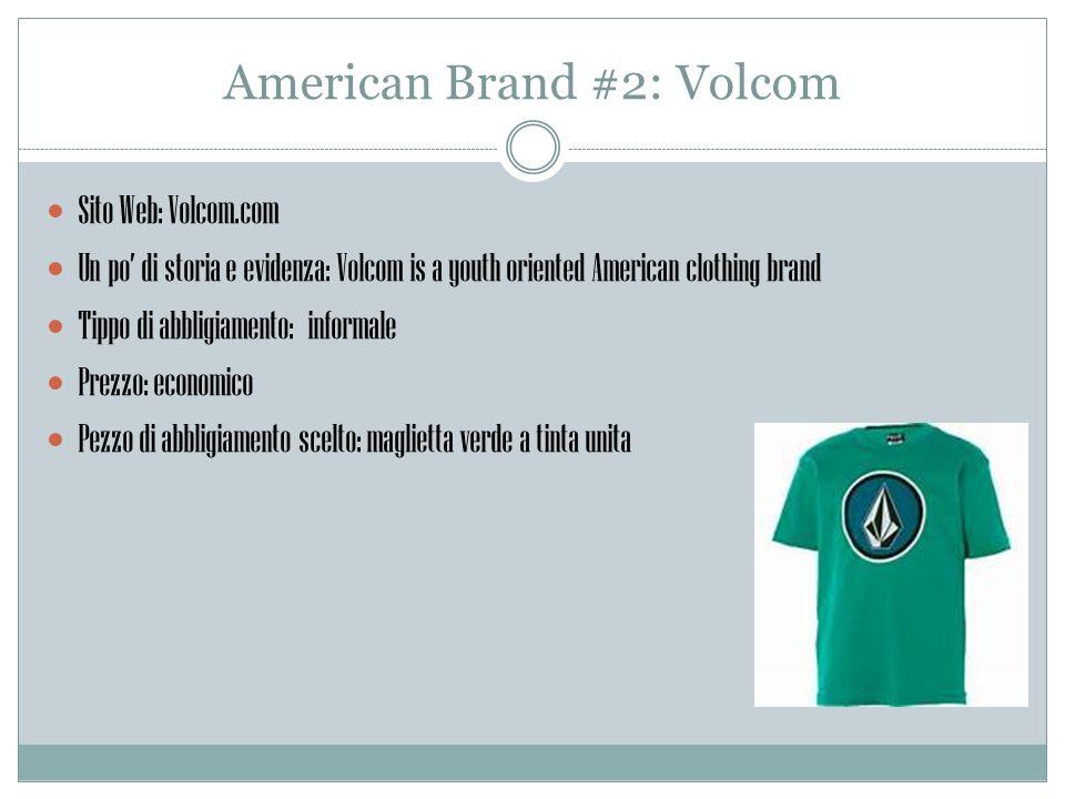 American Brand #2: Volcom Sito Web: Volcom.com Un po di storia e evidenza: Volcom is a youth oriented American clothing brand Tippo di abbligiamento: informale Prezzo: economico Pezzo di abbligiamento scelto: maglietta verde a tinta unita