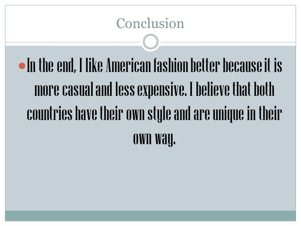 Conclusion In the end, I like American fashion better because it is more casual and less expensive. I believe that both countries have their own style