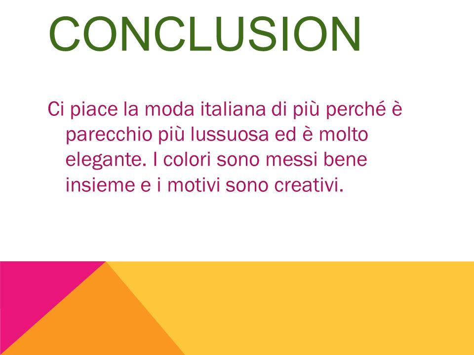 CONCLUSION Ci piace la moda italiana di più perché è parecchio più lussuosa ed è molto elegante. I colori sono messi bene insieme e i motivi sono crea