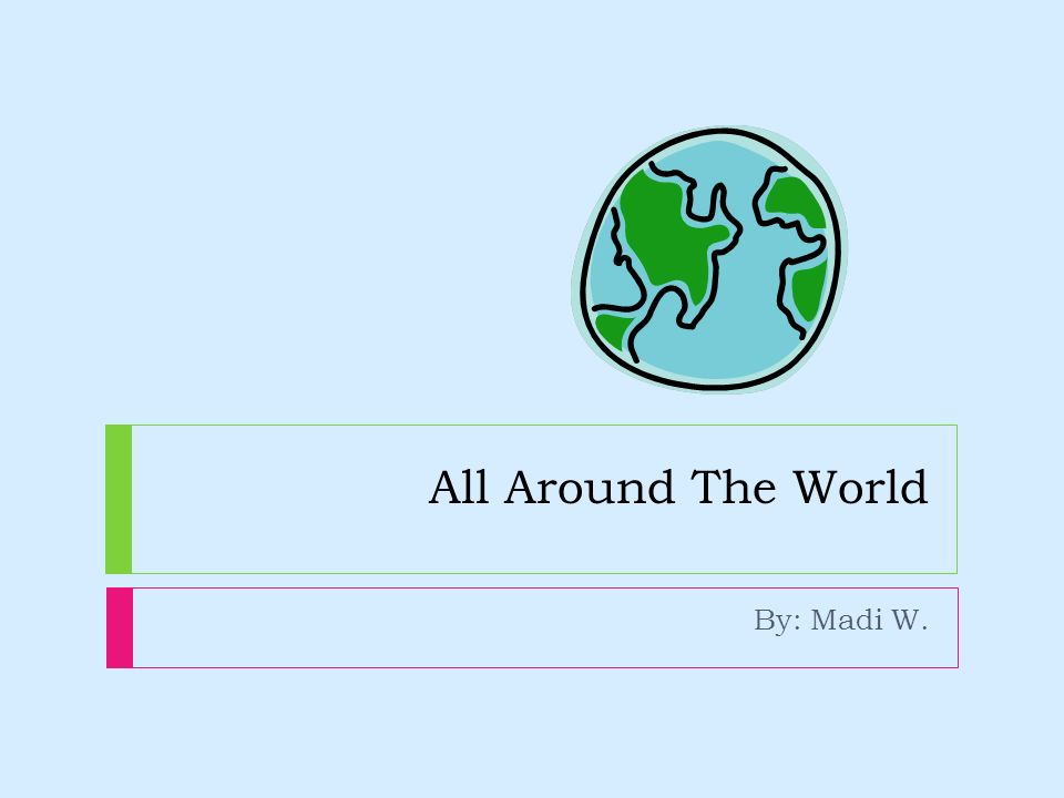 All Around The World By: Madi W.